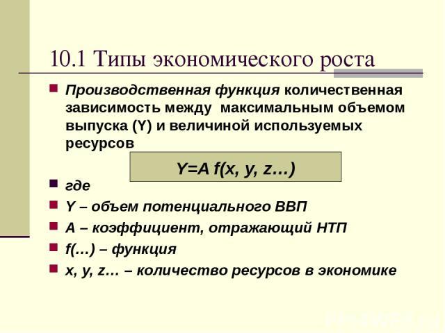 10.1 Типы экономического роста Производственная функция количественная зависимость между максимальным объемом выпуска (Y) и величиной используемых ресурсов где Y – объем потенциального ВВП A – коэффициент, отражающий НТП f(…) – функция x, y, z… – ко…