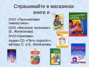 Спрашивайте в магазинах книги и … DVD «Пальчиковая гимнастика» DVD «Веселые паль