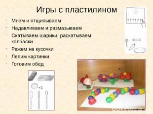 Игры с пластилином Мнем и отщипываем Надавливаем и размазываем Скатываем шарики,