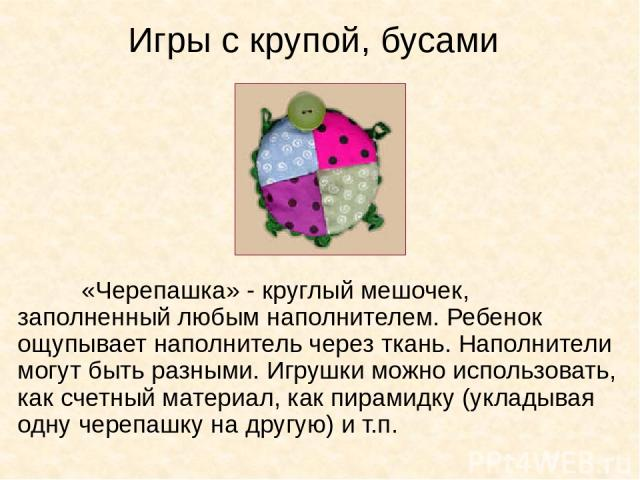 Игры с крупой, бусами «Черепашка» - круглый мешочек, заполненный любым наполнителем. Ребенок ощупывает наполнитель через ткань. Наполнители могут быть разными. Игрушки можно использовать, как счетный материал, как пирамидку (укладывая одну черепашку…