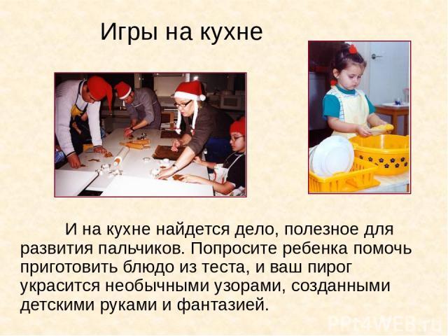 Игры на кухне И на кухне найдется дело, полезное для развития пальчиков. Попросите ребенка помочь приготовить блюдо из теста, и ваш пирог украсится необычными узорами, созданными детскими руками и фантазией.