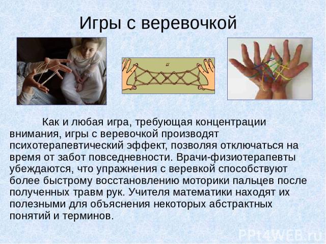 Игры с веревочкой Как и любая игра, требующая концентрации внимания, игры с веревочкой производят психотерапевтический эффект, позволяя отключаться на время от забот повседневности. Врачи-физиотерапевты убеждаются, что упражнения с веревкой способст…