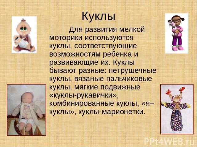 Куклы Для развития мелкой моторики используются куклы, соответствующие возможностям ребенка и развивающие их. Куклы бывают разные: петрушечные куклы, вязаные пальчиковые куклы, мягкие подвижные «куклы-рукавички», комбинированные куклы, «я–куклы», ку…