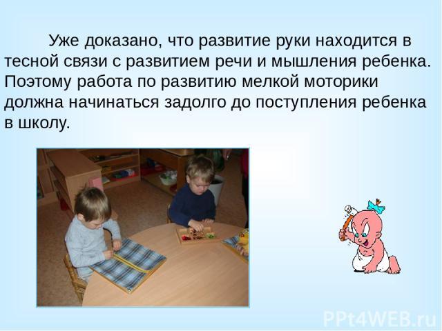 Уже доказано, что развитие руки находится в тесной связи с развитием речи и мышления ребенка. Поэтому работа по развитию мелкой моторики должна начинаться задолго до поступления ребенка в школу.