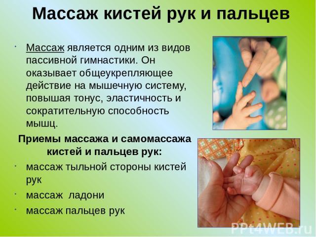 Массаж кистей рук и пальцев Массаж является одним из видов пассивной гимнастики. Он оказывает общеукрепляющее действие на мышечную систему, повышая тонус, эластичность и сократительную способность мышц. Приемы массажа и самомассажа кистей и пальцев …