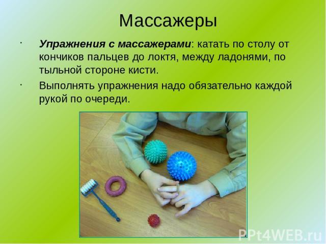 Массажеры Упражнения с массажерами: катать по столу от кончиков пальцев до локтя, между ладонями, по тыльной стороне кисти. Выполнять упражнения надо обязательно каждой рукой по очереди.