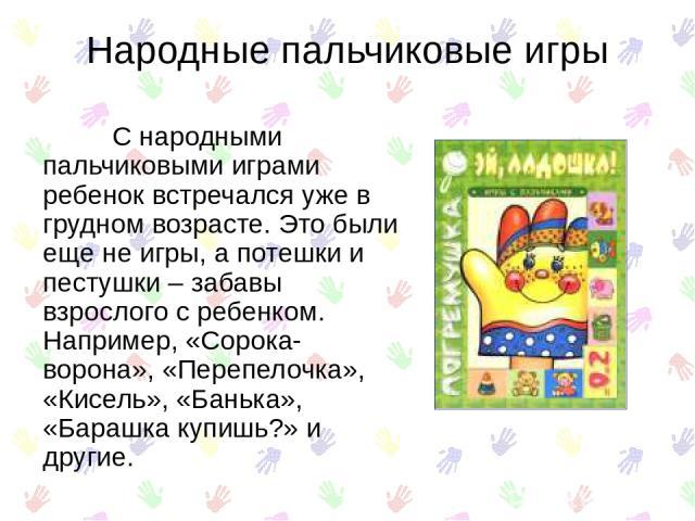 Народные пальчиковые игры С народными пальчиковыми играми ребенок встречался уже в грудном возрасте. Это были еще не игры, а потешки и пестушки – забавы взрослого с ребенком. Например, «Сорока-ворона», «Перепелочка», «Кисель», «Банька», «Барашка куп…