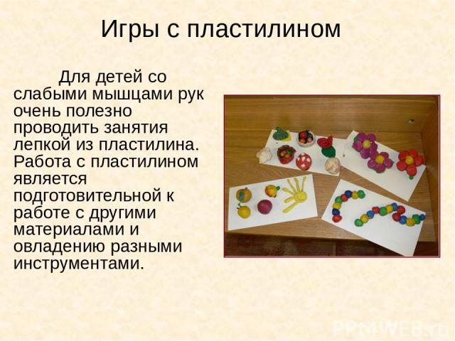 Игры с пластилином Для детей со слабыми мышцами рук очень полезно проводить занятия лепкой из пластилина. Работа с пластилином является подготовительной к работе с другими материалами и овладению разными инструментами.