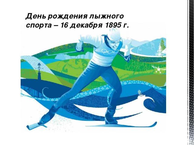 День рождения лыжного спорта – 16 декабря 1895 г.