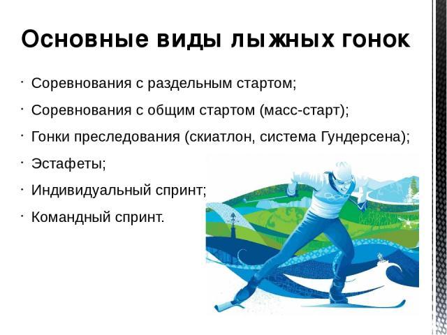 Основные виды лыжных гонок Соревнования с раздельным стартом; Соревнования с общим стартом (масс-старт); Гонки преследования (скиатлон,система Гундерсена); Эстафеты; Индивидуальныйспринт; Командный спринт.