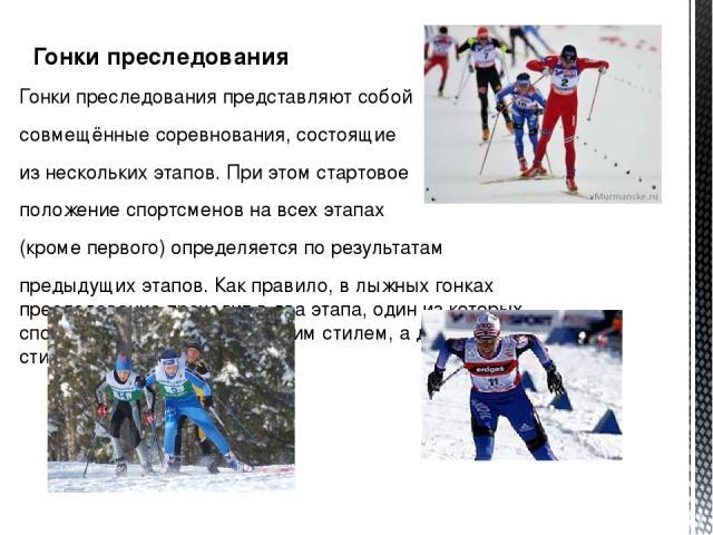 Гонки преследования Гонки преследования представляют собой совмещённые соревнования, состоящие из нескольких этапов. При этом стартовое положение спортсменов на всех этапах (кроме первого) определяется по результатам предыдущих этапов. Как правило, …