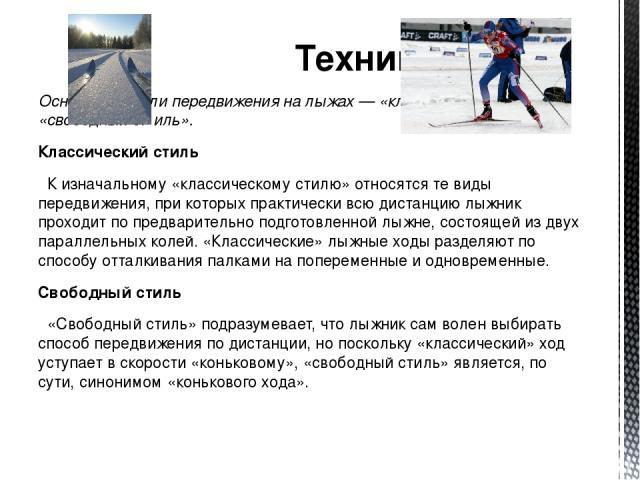 Техника Основные стили передвижения на лыжах — «классический стиль» и «свободный стиль». Классический стиль К изначальному «классическому стилю» относятся те виды передвижения, при которых практически всю дистанцию лыжник проходит по предварительно …