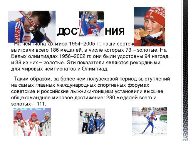 ДОСТИЖЕНИЯ На чемпионатах мира 1954–2005 гг. наши соотечественники выиграли всего 186 медалей, в числе которых 73 – золотые. На Белых олимпиадах 1956–2002 гг. они были удостоены 94 наград, и 38 из них – золотые. Эти показатели являются рекордными дл…