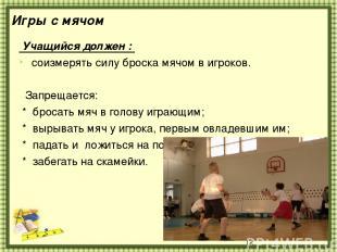 Игры с мячом Учащийся должен : соизмерять силу броска мячом в игроков. Запрещает