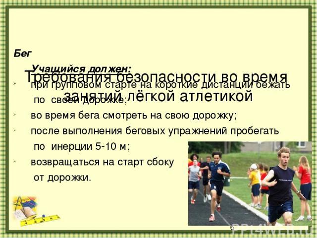 Требования безопасности во время занятий лёгкой атлетикой Бег Учащийся должен: при групповом старте на короткие дистанции бежать по своей дорожке; во время бега смотреть на свою дорожку; после выполнения беговых упражнений пробегать по инерции 5-10 …