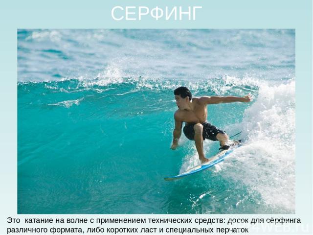 СЕРФИНГ Это катание на волне с применением технических средств: досок для сёрфинга различного формата, либо коротких ласт и специальных перчаток