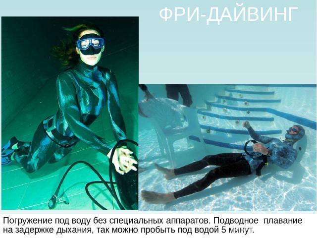 ФРИ-ДАЙВИНГ Погружение под воду без специальных аппаратов. Подводное плавание на задержке дыхания, так можно пробыть под водой 5 минут.