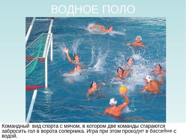 ВОДНОЕ ПОЛО Командный вид спорта с мячом, в котором две команды стараются забросить гол в ворота соперника. Игра при этом проходит в бассейне с водой.