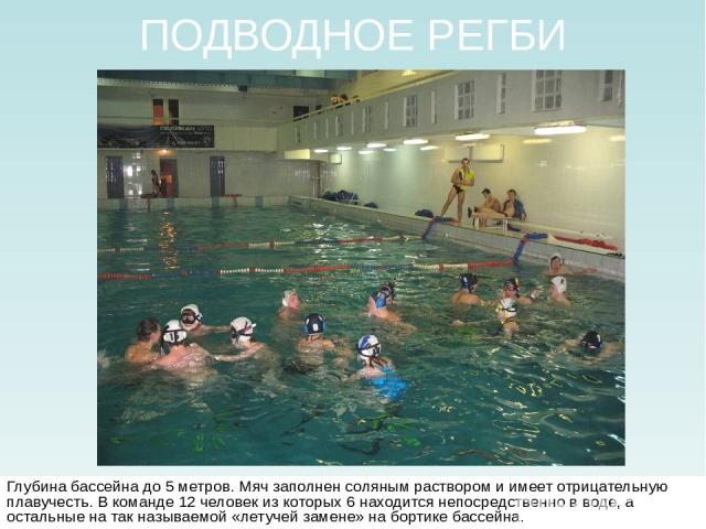 ПОДВОДНОЕ РЕГБИ Глубина бассейна до 5 метров. Мяч заполнен соляным раствором и имеет отрицательную плавучесть. В команде 12 человек из которых 6 находится непосредственно в воде, а остальные на так называемой «летучей замене» на бортике бассейна.