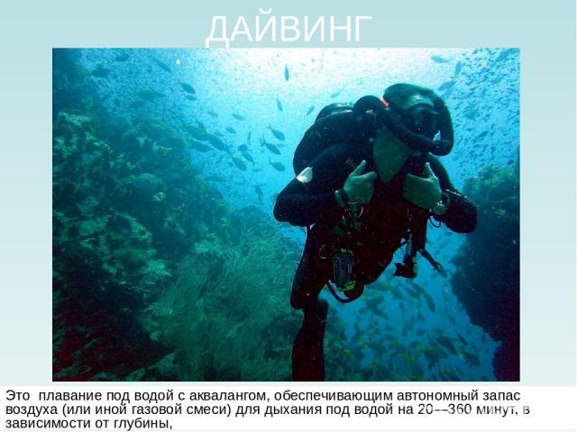 ДАЙВИНГ Это плавание под водой с аквалангом, обеспечивающим автономный запас воздуха (или иной газовой смеси) для дыхания под водой на 20—360 минут, в зависимости от глубины,