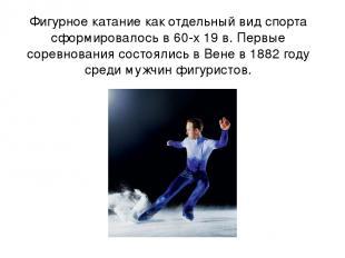 Фигурное катание как отдельный вид спорта сформировалось в 60-х 19 в. Первые сор