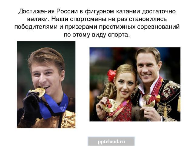Достижения России в фигурном катании достаточно велики. Наши спортсмены не раз становились победителями и призерами престижных соревнований по этому виду спорта. pptcloud.ru