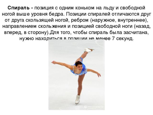 Спираль - позиция с одним коньком на льду и свободной ногой выше уровня бедра. Позиции спиралей отличаются друг от друга скользящей ногой, ребром (наружное, внутреннее), направлением скольжения и позицией свободной ноги (назад, вперед, в сторону).Дл…