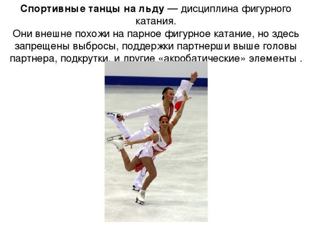 Спортивные танцы на льду— дисциплина фигурного катания. Они внешне похожи на парное фигурное катание, но здесь запрещены выбросы, поддержки партнерши выше головы партнера, подкрутки, и другие «акробатические» элементы .