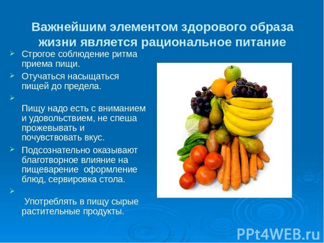 Важнейшим элементом здорового образа жизни является рациональное питание Строгое соблюдение ритма приема пищи. Отучаться насыщаться пищей до предела. Пищу надо есть с вниманием и удовольствием, не спеша прожевывать и почувствовать вкус. Подсознатель…