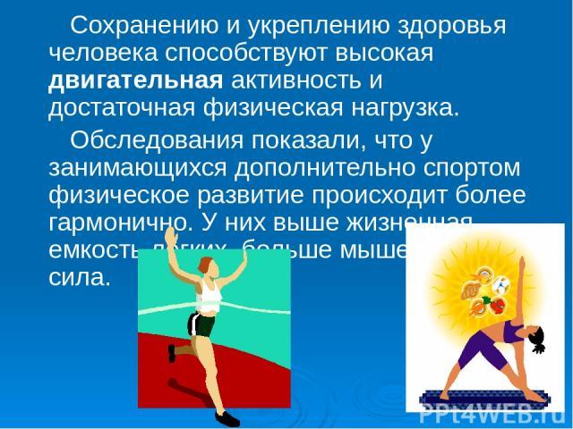 Сохранению и укреплению здоровья человека способствуют высокая двигательная активность и достаточная физическая нагрузка. Обследования показали, что у занимающихся дополнительно спортом физическое развитие происходит более гармонично. У них выше жиз…