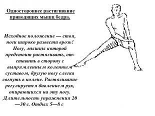 Одностороннее растягивание приводящих мышц бедра. Исходное положение — стоя, но