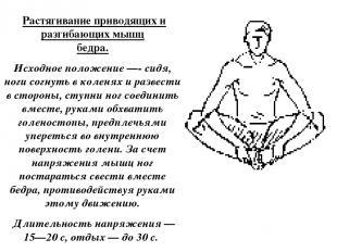 Растягивание приводящих и разгибающих мышц бедра. Исходное положение —- сидя, н