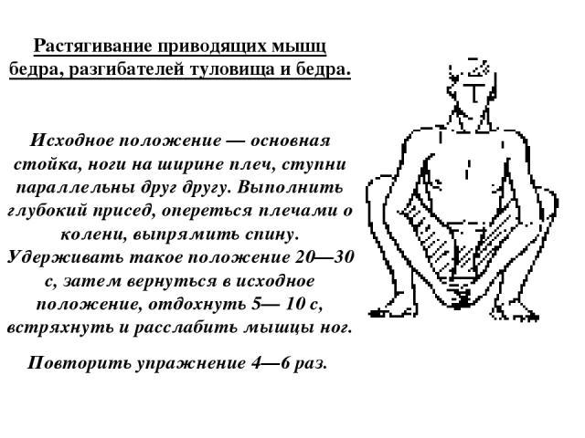 Растягивание приводящих мышц бедра, разгибателей туловища и бедра. Исходное положение — основная стойка, ноги на ширине плеч, ступни параллельны друг другу. Выполнить глубокий присед, опереться плечами о колени, выпрямить спину. Удерживать такое пол…