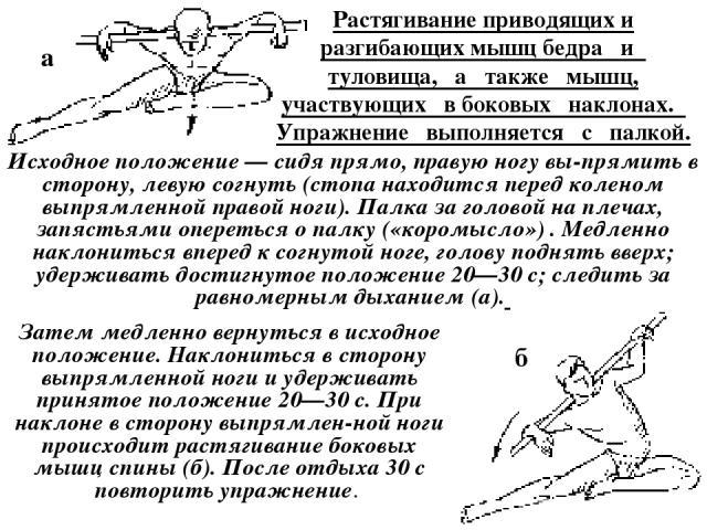 Растягивание приводящих и разгибающих мышц бедра и туловища, а также мышц, участвующих в боковых наклонах. Упражнение выполняется с палкой. Исходное положение — сидя прямо, правую ногу вы прямить в сторону, левую согнуть (стопа находится перед колен…
