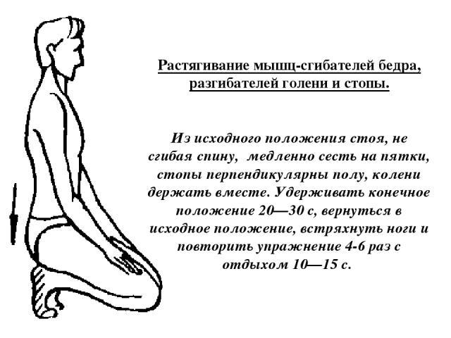 Растягивание мышц-сгибателей бедра, разгибателей голени и стопы. Из исходного положения стоя, не сгибая спину, медленно сесть на пятки, стопы перпендикулярны полу, колени держать вместе. Удерживать конечное положение 20—30 с, вернуться в исходное по…