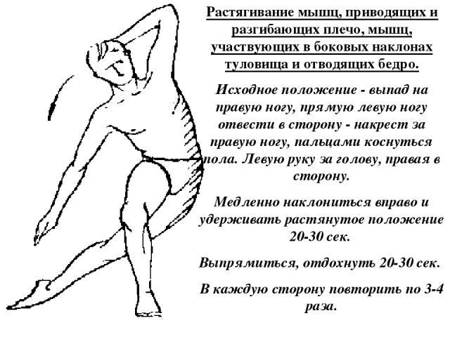 Растягивание мышц, приводящих и разгибающих плечо, мышц, участвующих в боковых наклонах туловища и отводящих бедро. Исходное положение - выпад на правую ногу, прямую левую ногу отвести в сторону - накрест за правую ногу, пальцами коснуться пола. Лев…