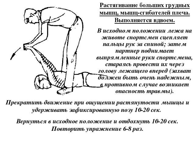Растягивание больших грудных мышц, мышц-сгибателей плеча. Выполняется вдвоем. В исходном положении лежа на животе спортсмен сцепляет пальцы рук за спиной; затем партнер поднимает выпрямленные руки спортсмена, стараясь провести их через голову лежаще…