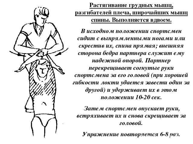Растягивание грудных мышц, разгибателей плеча, широчайших мышц спины. Выполняется вдвоем. В исходном положении спортсмен сидит с выпрямленными ногами или скрестив их, спина прямая; внешняя сторона бедра партнера служит ему надежной опорой. Партнер п…