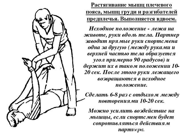 Растягивание мышц плечевого пояса, мышц груди и разгибателей предплечья. Выполняется вдвоем. Исходное положение - лежа на животе, руки вдоль тела. Партнер заводит прямые руки спортсмена одна за другую (между руками и верхней частью тела образуется у…