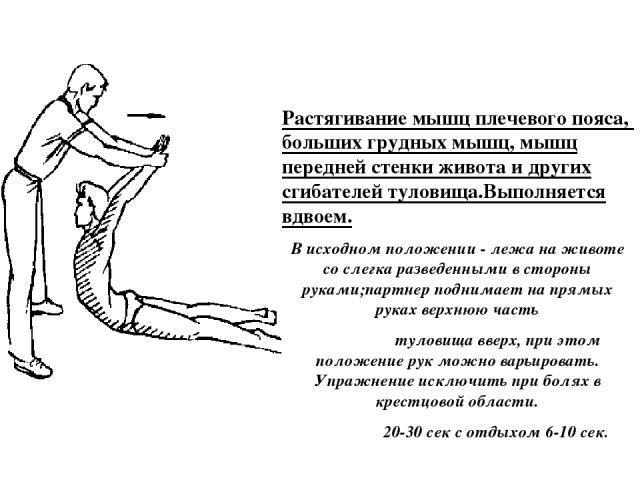 Растягивание мышц плечевого пояса, больших грудных мышц, мышц передней стенки живота и других сгибателей туловища.Выполняется вдвоем. В исходном положении - лежа на животе со слегка разведенными в стороны руками;партнер поднимает на прямых руках вер…
