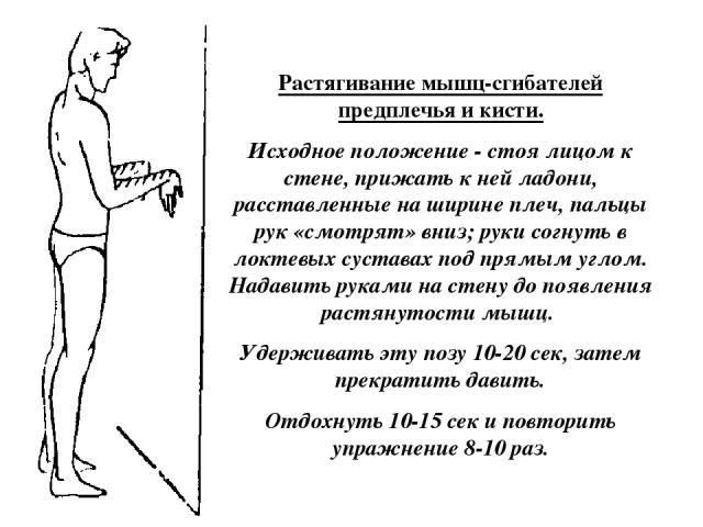 Растягивание мышц-сгибателей предплечья и кисти. Исходное положение - стоя лицом к стене, прижать к ней ладони, расставленные на ширине плеч, пальцы рук «смотрят» вниз; руки согнуть в локтевых суставах под прямым углом. Надавить руками на стену до п…