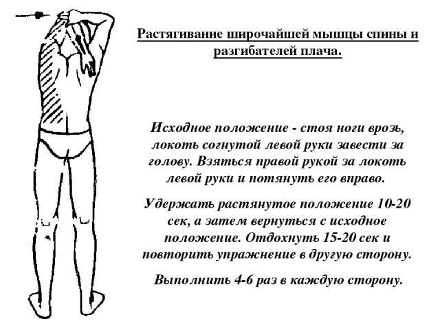 Растягивание широчайшей мышцы спины и разгибателей плача. Исходное положение - стоя ноги врозь, локоть согнутой левой руки завести за голову. Взяться правой рукой за локоть левой руки и потянуть его вправо. Удержать растянутое положение 10-20 сек, а…