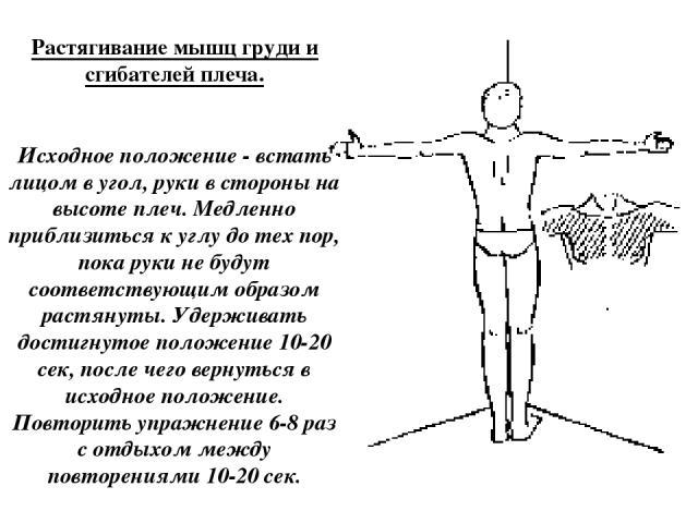 Растягивание мышц груди и сгибателей плеча. Исходное положение - встать лицом в угол, руки в стороны на высоте плеч. Медленно приблизиться к углу до тех пор, пока руки не будут соответствующим образом растянуты. Удерживать достигнутое положение 10-2…