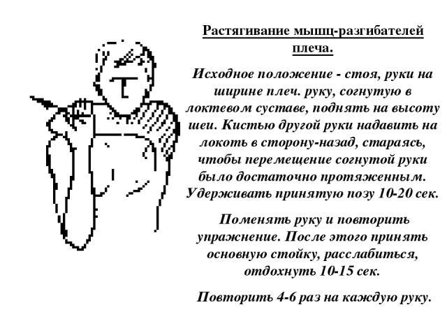 Растягивание мышц-разгибателей плеча. Исходное положение - стоя, руки на ширине плеч. руку, согнутую в локтевом суставе, поднять на высоту шеи. Кистью другой руки надавить на локоть в сторону-назад, стараясь, чтобы перемещение согнутой руки было дос…