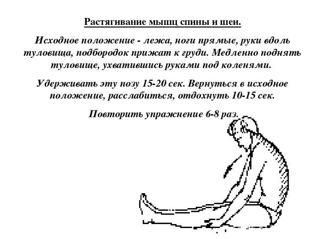 Растягивание мышц спины и шеи. Исходное положение - лежа, ноги прямые, руки вдоль туловища, подбородок прижат к груди. Медленно поднять туловище, ухватившись руками под коленями. Удерживать эту позу 15-20 сек. Вернуться в исходное положение, расслаб…
