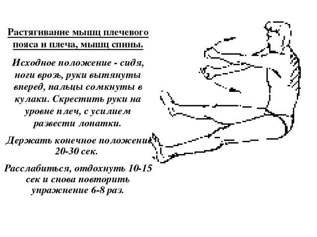Растягивание мышц плечевого пояса и плеча, мышц спины. Исходное положение - сидя, ноги врозь, руки вытянуты вперед, пальцы сомкнуты в кулаки. Скрестить руки на уровне плеч, с усилием развести лопатки. Держать конечное положение 20-30 сек. Расслабить…