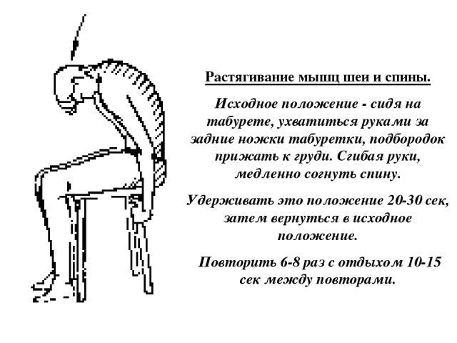 Растягивание мышц шеи и спины. Исходное положение - сидя на табурете, ухватиться руками за задние ножки табуретки, подбородок прижать к груди. Сгибая руки, медленно согнуть спину. Удерживать это положение 20-30 сек, затем вернуться в исходное положе…