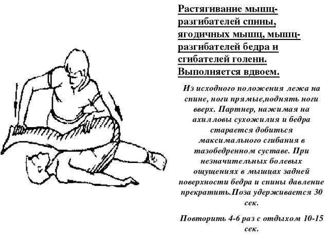 Растягивание мышц-разгибателей спины, ягодичных мышц, мышц-разгибателей бедра и сгибателей голени. Выполняется вдвоем. Из исходного положения лежа на спине, ноги прямые,поднять ноги вверх. Партнер, нажимая на ахилловы сухожилия и бедра старается доб…