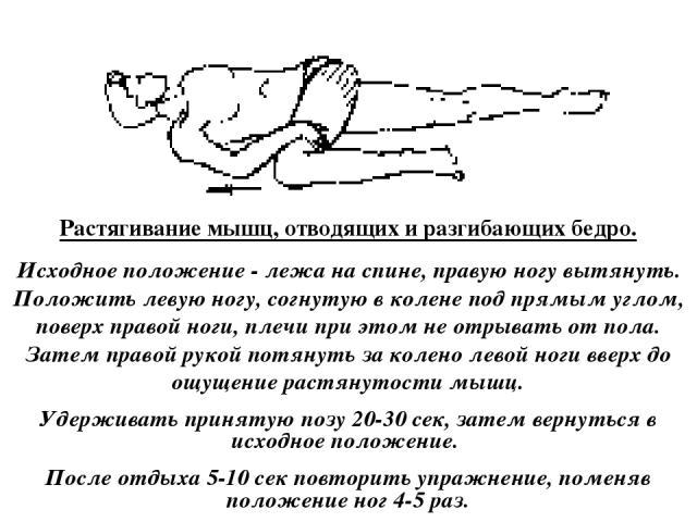 Растягивание мышц, отводящих и разгибающих бедро. Исходное положение - лежа на спине, правую ногу вытянуть. Положить левую ногу, согнутую в колене под прямым углом, поверх правой ноги, плечи при этом не отрывать от пола. Затем правой рукой потянуть …