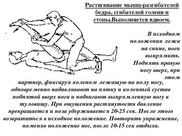 Растягивание мышц-разгибателей бедра, сгибателей голени и стопы.Выполняется вдвоем. В исходном положении лежа на спине, ноги выпрямить. Поднять правую ногу вверх, при этом партнер, фиксируя коленом лежащую на полу ногу, одновременно надавливают на п…